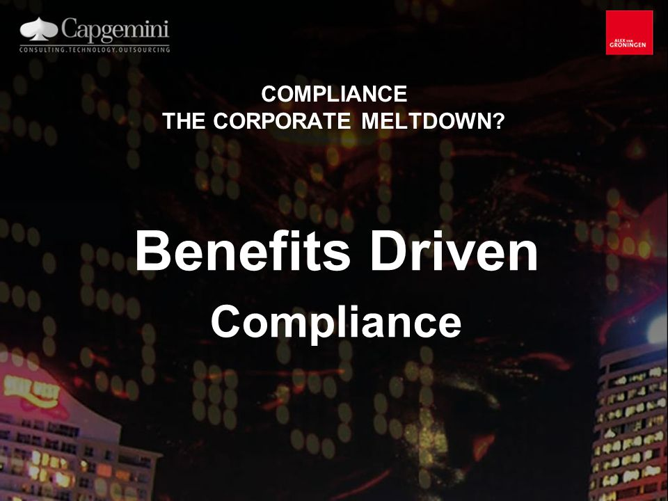 COMPLIANCE THE CORPORATE MELTDOWN? Benefits Driven Compliance