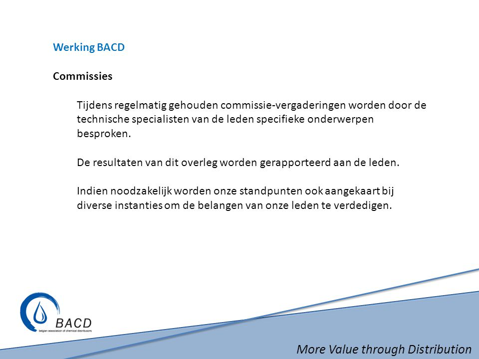 More Value through Distribution Werking BACD Commissies Tijdens regelmatig gehouden commissie-vergaderingen worden door de technische specialisten van de leden specifieke onderwerpen besproken.