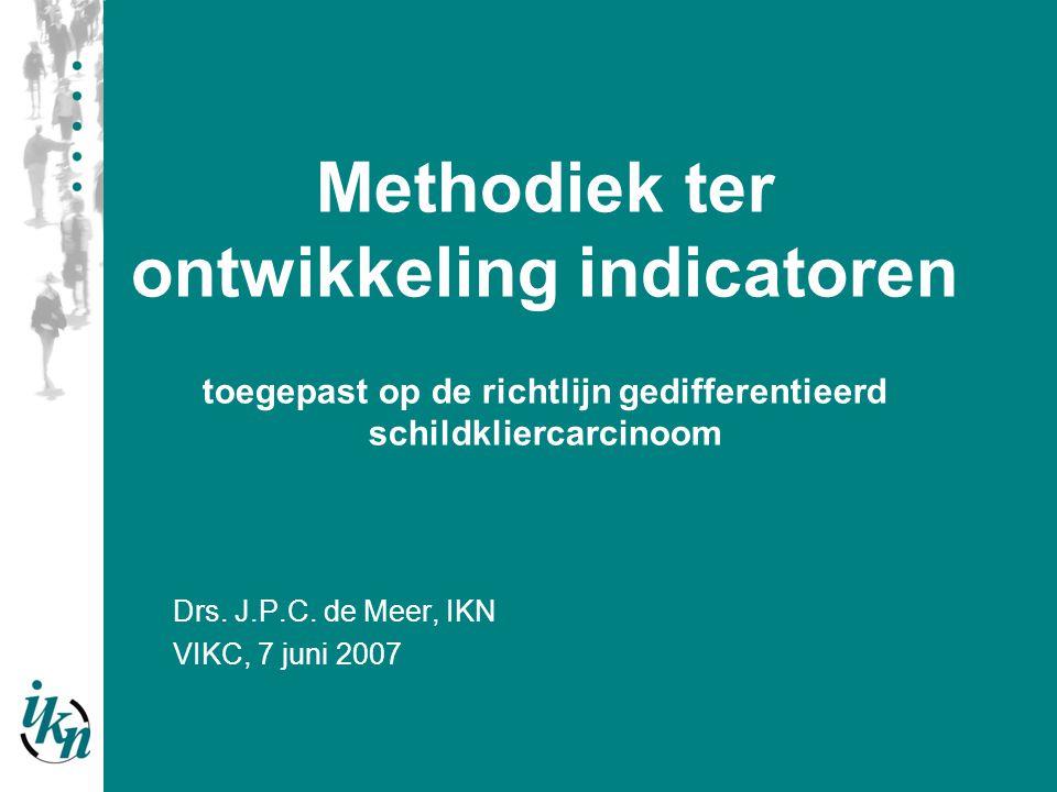 Drs. J.P.C. de Meer, IKN VIKC, 7 juni 2007 Methodiek ter ontwikkeling indicatoren toegepast op de richtlijn gedifferentieerd schildkliercarcinoom