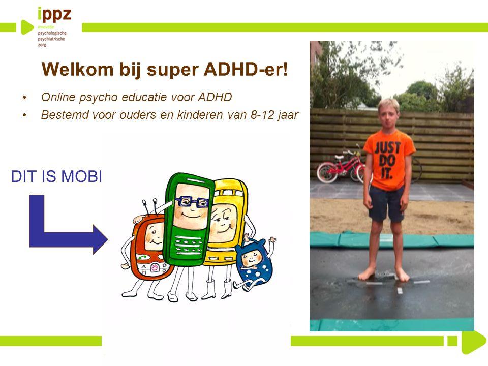 Welkom bij super ADHD-er! Online psycho educatie voor ADHD Bestemd voor ouders en kinderen van 8-12 jaar DIT IS MOBI