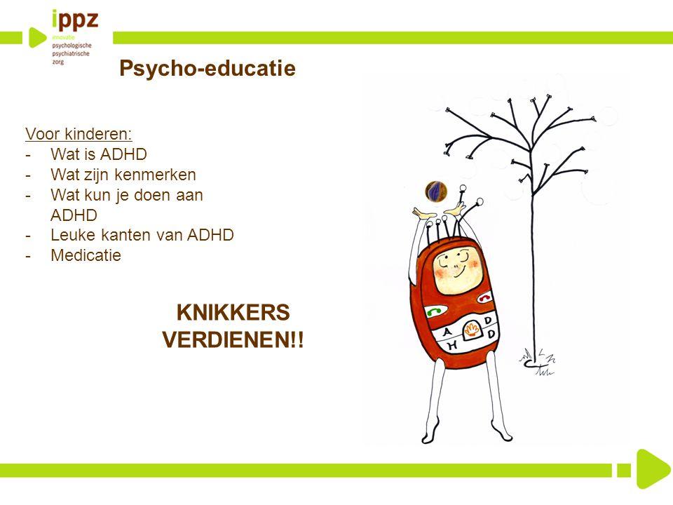 Psycho-educatie Voor kinderen: -Wat is ADHD -Wat zijn kenmerken -Wat kun je doen aan ADHD -Leuke kanten van ADHD -Medicatie KNIKKERS VERDIENEN!!