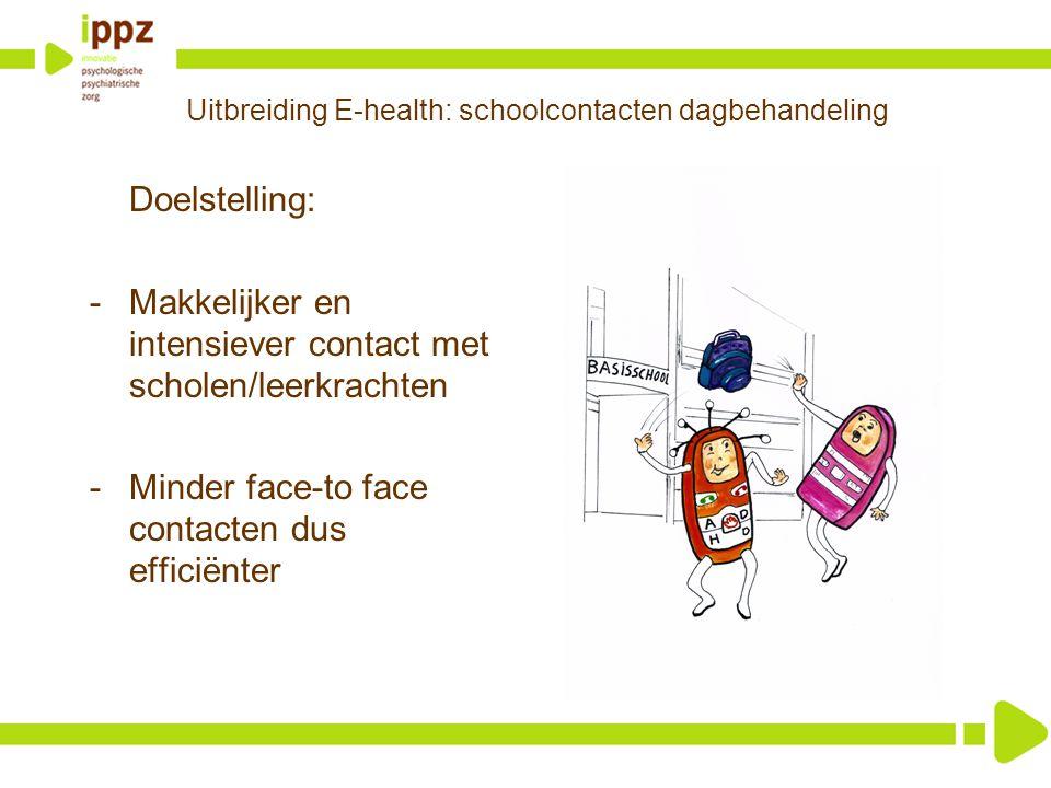 Uitbreiding E-health: schoolcontacten dagbehandeling Doelstelling: -Makkelijker en intensiever contact met scholen/leerkrachten -Minder face-to face c