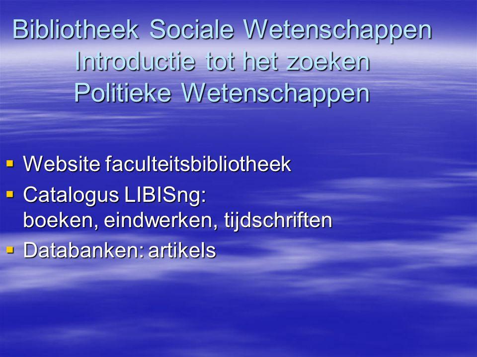 Bibliotheek Sociale Wetenschappen Introductie tot het zoeken Politieke Wetenschappen  Website faculteitsbibliotheek  Catalogus LIBISng: boeken, eindwerken, tijdschriften  Databanken:artikels