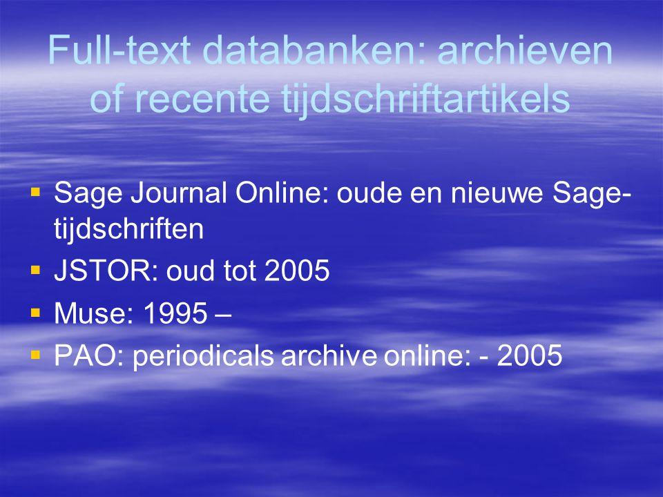 Full-text databanken: archieven of recente tijdschriftartikels  Sage Journal Online: oude en nieuwe Sage- tijdschriften  JSTOR: oud tot 2005  Muse: 1995 –  PAO: periodicals archive online: - 2005