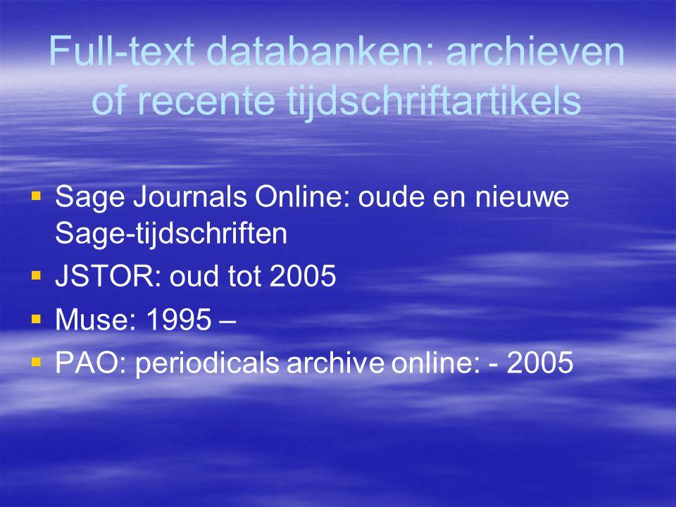 Full-text databanken: archieven of recente tijdschriftartikels  Sage Journals Online: oude en nieuwe Sage-tijdschriften  JSTOR: oud tot 2005  Muse: 1995 –  PAO: periodicals archive online: - 2005