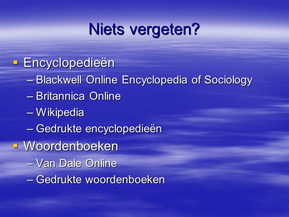 Niets vergeten?  Encyclopedieën –Blackwell Online Encyclopedia of Sociology –Britannica Online –Wikipedia –Gedrukte encyclopedieën  Woordenboeken –V