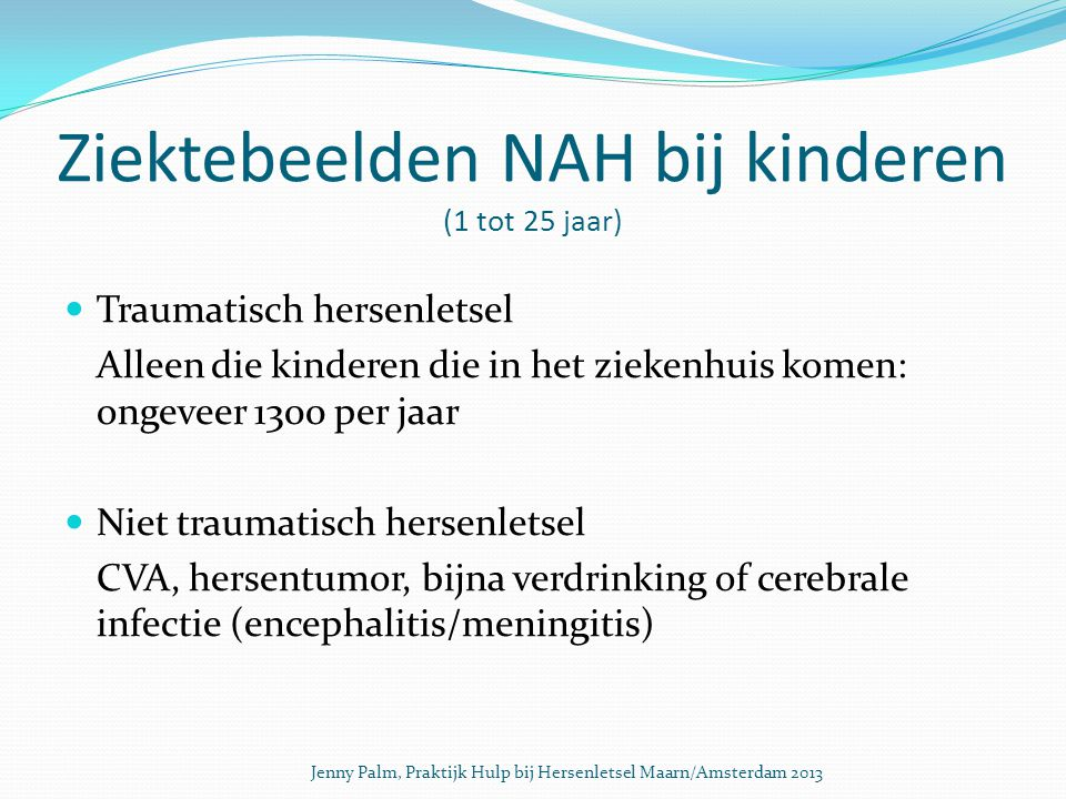 Ziektebeelden NAH bij kinderen (1 tot 25 jaar) Traumatisch hersenletsel Alleen die kinderen die in het ziekenhuis komen: ongeveer 1300 per jaar Niet traumatisch hersenletsel CVA, hersentumor, bijna verdrinking of cerebrale infectie (encephalitis/meningitis) Jenny Palm, Praktijk Hulp bij Hersenletsel Maarn/Amsterdam 2013
