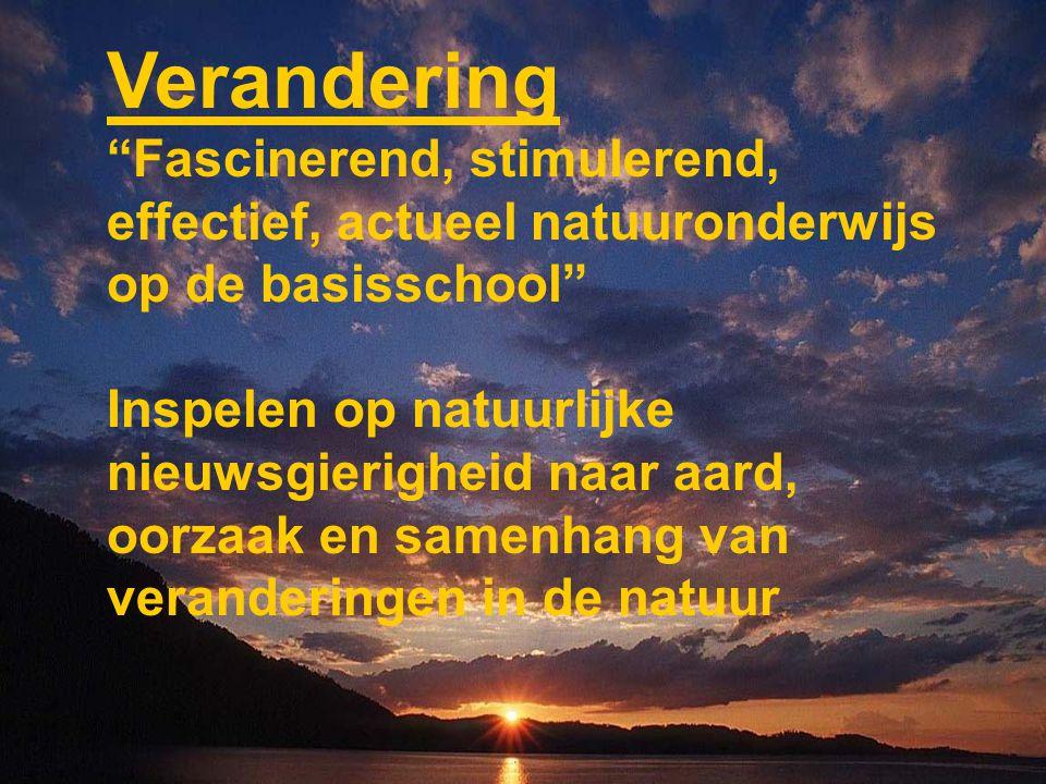 Verandering Fascinerend, stimulerend, effectief, actueel natuuronderwijs op de basisschool Inspelen op natuurlijke nieuwsgierigheid naar aard, oorzaak en samenhang van veranderingen in de natuur