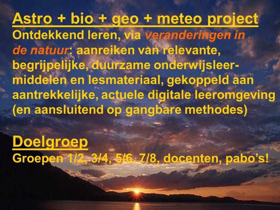 Astro + bio + geo + meteo project Ontdekkend leren, via veranderingen in de natuur: aanreiken van relevante, begrijpelijke, duurzame onderwijsleer- middelen en lesmateriaal, gekoppeld aan aantrekkelijke, actuele digitale leeromgeving (en aansluitend op gangbare methodes) Doelgroep Groepen 1/2, 3/4, 5/6, 7/8, docenten, pabo's!