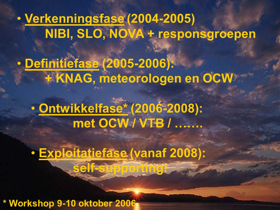 Verkenningsfase (2004-2005) NIBI, SLO, NOVA + responsgroepen Definitiefase (2005-2006): + KNAG, meteorologen en OCW Ontwikkelfase* (2006-2008): met OCW / VTB / …….