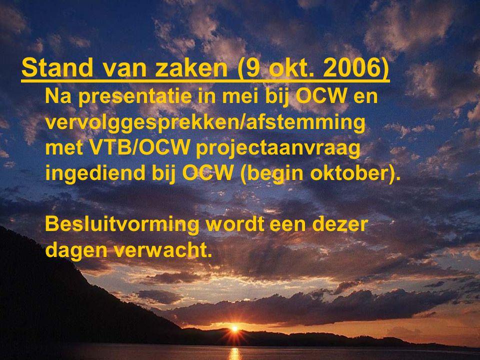 Stand van zaken (9 okt. 2006) Na presentatie in mei bij OCW en vervolggesprekken/afstemming met VTB/OCW projectaanvraag ingediend bij OCW (begin oktob