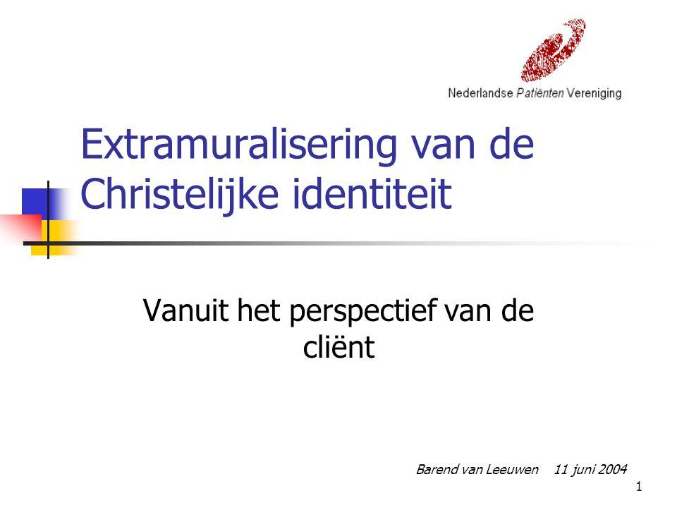 1 Extramuralisering van de Christelijke identiteit Vanuit het perspectief van de cliënt Barend van Leeuwen 11 juni 2004