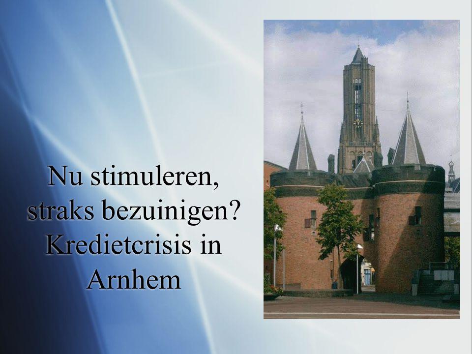 Nu stimuleren, straks bezuinigen Kredietcrisis in Arnhem
