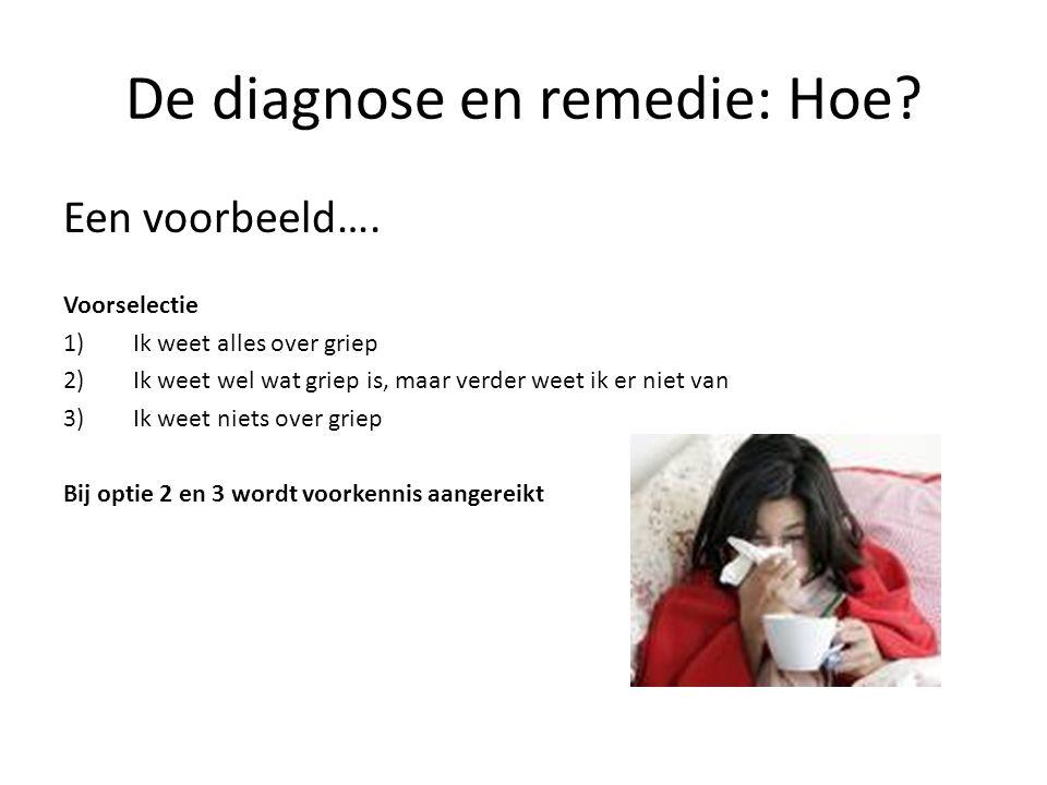 De diagnose en remedie: Hoe? Een voorbeeld…. Voorselectie 1)Ik weet alles over griep 2)Ik weet wel wat griep is, maar verder weet ik er niet van 3)Ik