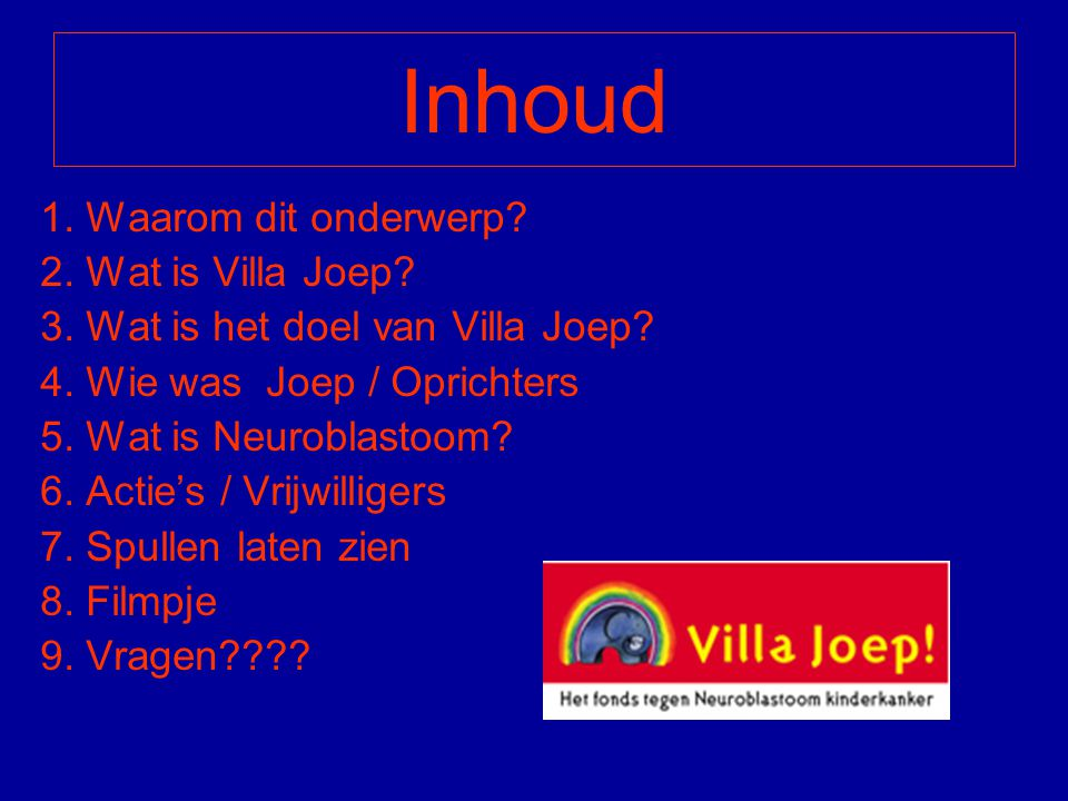 Inhoud 1. Waarom dit onderwerp? 2. Wat is Villa Joep? 3. Wat is het doel van Villa Joep? 4. Wie was Joep / Oprichters 5. Wat is Neuroblastoom? 6. Acti