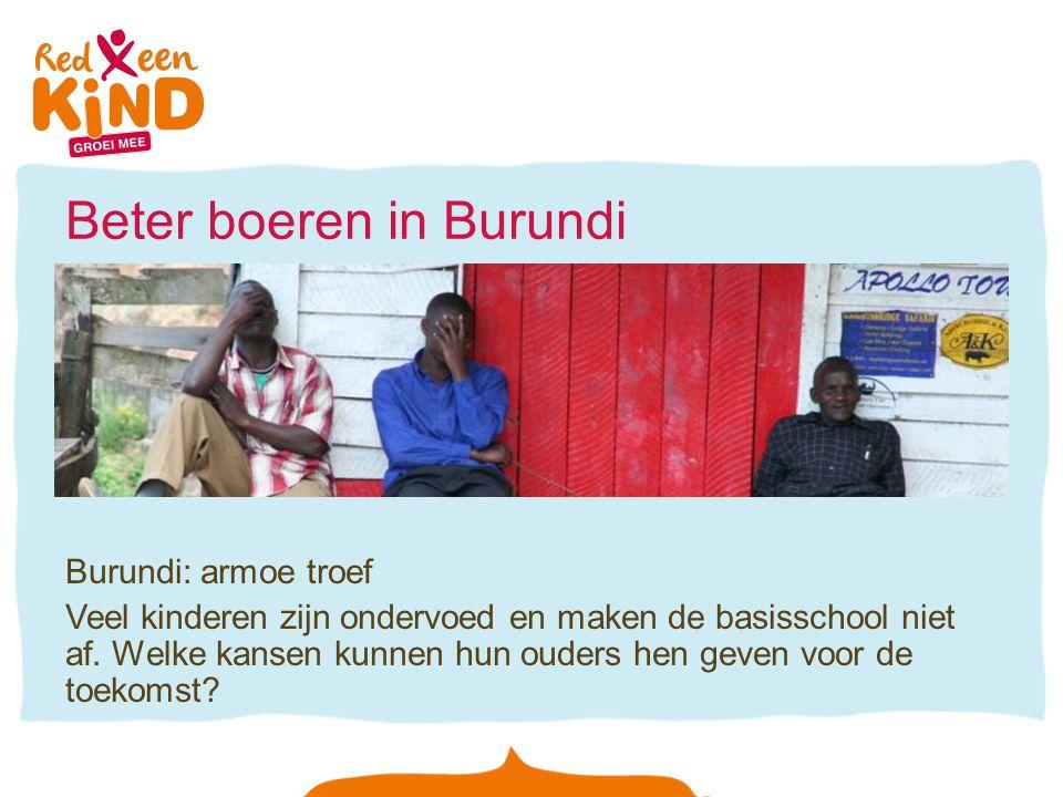 Beter boeren in Burundi Burundi: armoe troef Veel kinderen zijn ondervoed en maken de basisschool niet af. Welke kansen kunnen hun ouders hen geven vo