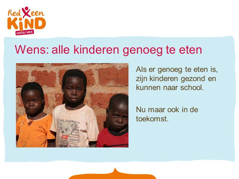 Wens: alle kinderen genoeg te eten Als er genoeg te eten is, zijn kinderen gezond en kunnen naar school. Nu maar ook in de toekomst.