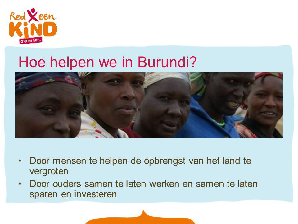 Hoe helpen we in Burundi? Door mensen te helpen de opbrengst van het land te vergroten Door ouders samen te laten werken en samen te laten sparen en i