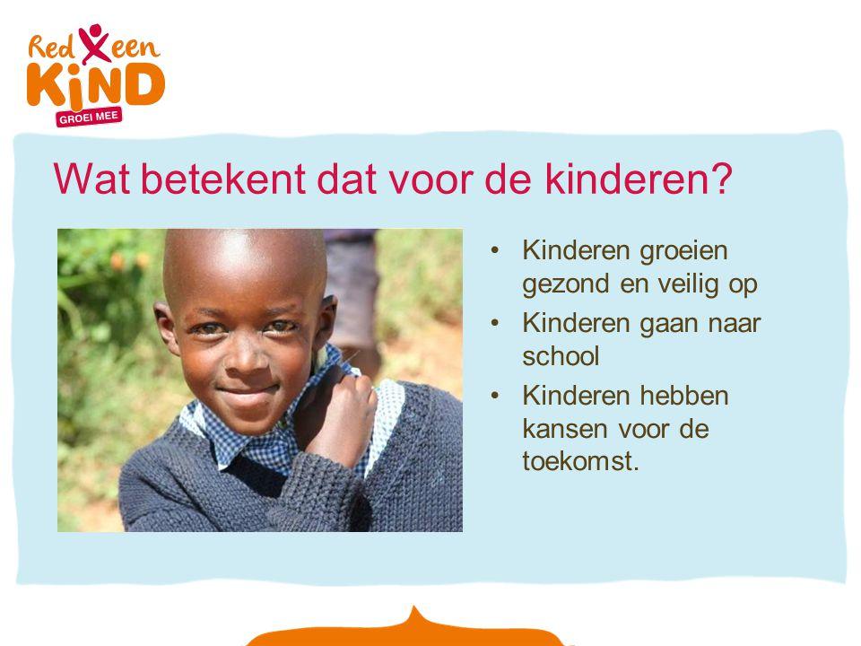 Wat betekent dat voor de kinderen? Kinderen groeien gezond en veilig op Kinderen gaan naar school Kinderen hebben kansen voor de toekomst.