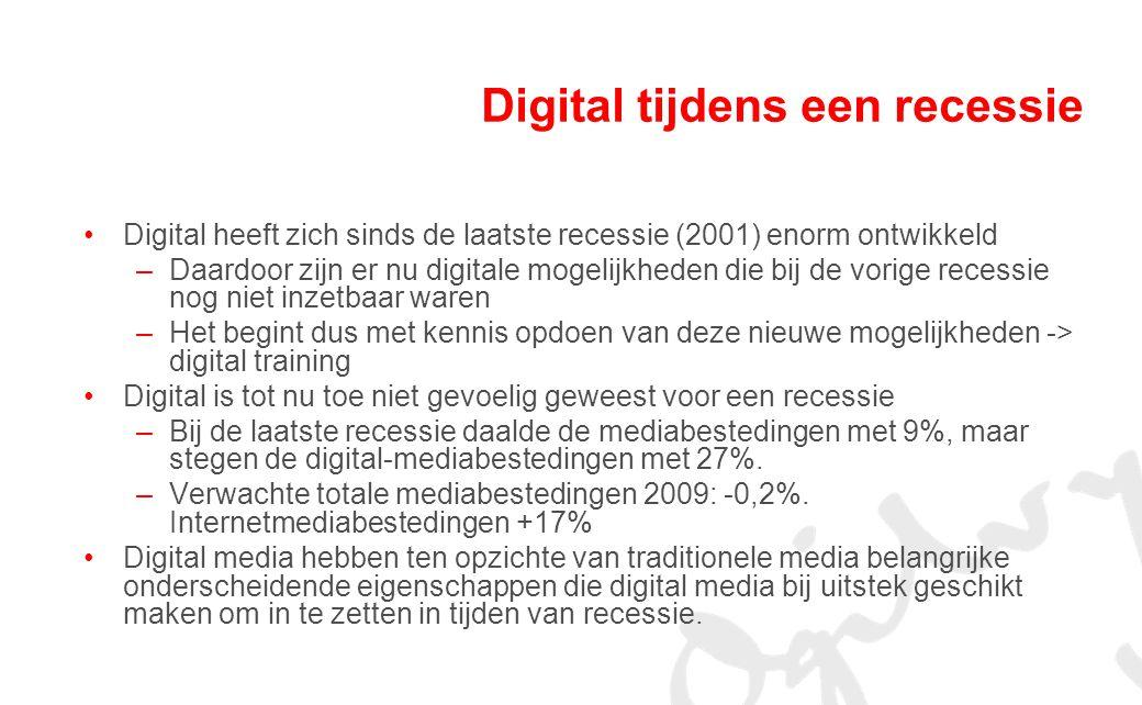 Digital tijdens een recessie Digital heeft zich sinds de laatste recessie (2001) enorm ontwikkeld –Daardoor zijn er nu digitale mogelijkheden die bij de vorige recessie nog niet inzetbaar waren –Het begint dus met kennis opdoen van deze nieuwe mogelijkheden -> digital training Digital is tot nu toe niet gevoelig geweest voor een recessie –Bij de laatste recessie daalde de mediabestedingen met 9%, maar stegen de digital-mediabestedingen met 27%.