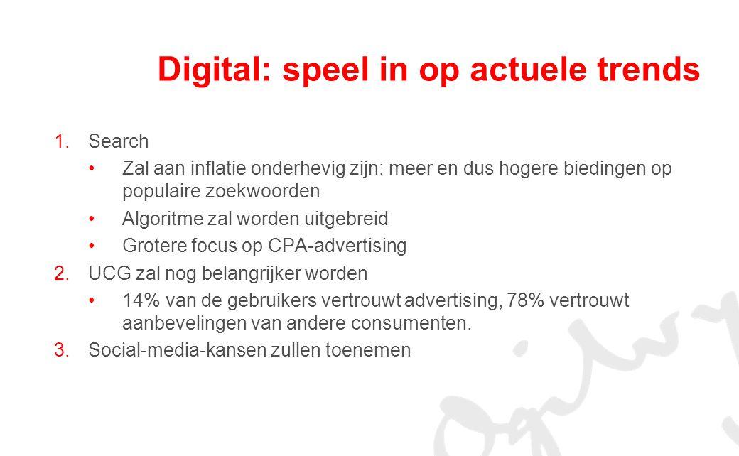 Digital: speel in op actuele trends 1.Search Zal aan inflatie onderhevig zijn: meer en dus hogere biedingen op populaire zoekwoorden Algoritme zal worden uitgebreid Grotere focus op CPA-advertising 2.UCG zal nog belangrijker worden 14% van de gebruikers vertrouwt advertising, 78% vertrouwt aanbevelingen van andere consumenten.