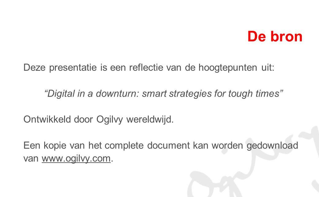 De bron Deze presentatie is een reflectie van de hoogtepunten uit: Digital in a downturn: smart strategies for tough times Ontwikkeld door Ogilvy wereldwijd.