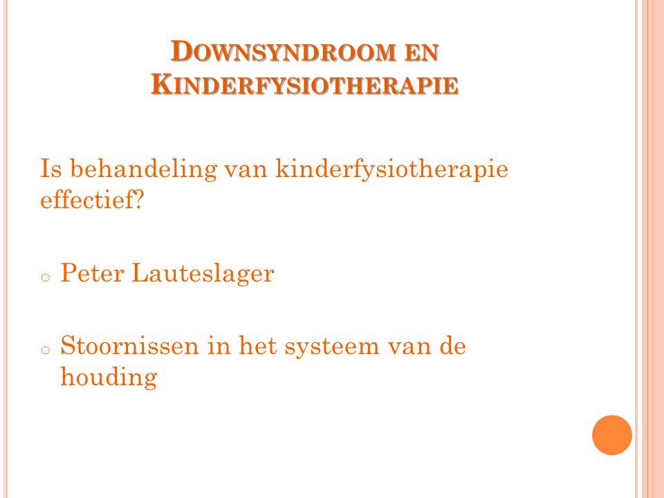 D OWNSYNDROOM EN K INDERFYSIOTHERAPIE Is behandeling van kinderfysiotherapie effectief? o Peter Lauteslager o Stoornissen in het systeem van de houdin