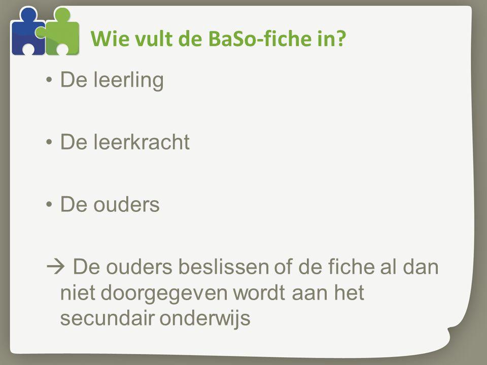 Wie vult de BaSo-fiche in? De leerling De leerkracht De ouders  De ouders beslissen of de fiche al dan niet doorgegeven wordt aan het secundair onder