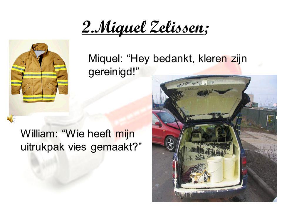 2.Miquel Zelissen; Miquel: Hey bedankt, kleren zijn gereinigd! William: Wie heeft mijn uitrukpak vies gemaakt