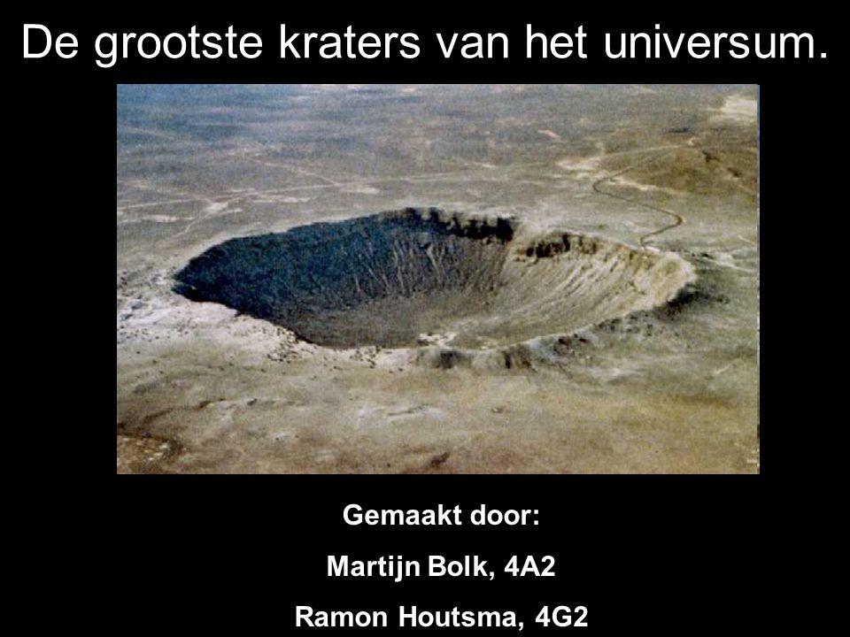 De grootste kraters van het universum. Gemaakt door: Martijn Bolk, 4A2 Ramon Houtsma, 4G2