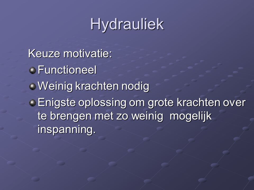 Hydrauliek Keuze motivatie: Functioneel Weinig krachten nodig Enigste oplossing om grote krachten over te brengen met zo weinig mogelijk inspanning.