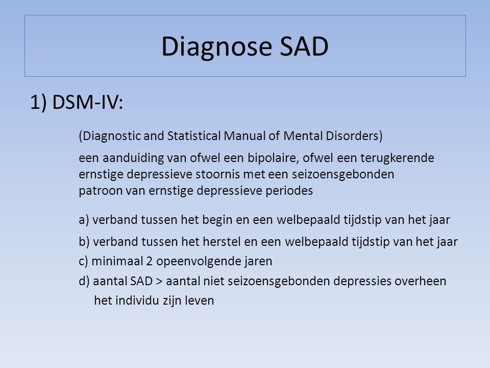 Diagnose SAD 1) DSM-IV: (Diagnostic and Statistical Manual of Mental Disorders) een aanduiding van ofwel een bipolaire, ofwel een terugkerende ernstig