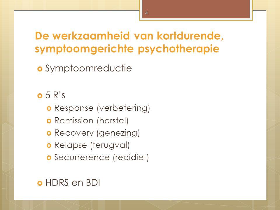 De werkzaamheid van kortdurende, symptoomgerichte psychotherapie  Symptoomreductie  5 R's  Response (verbetering)  Remission (herstel)  Recovery (genezing)  Relapse (terugval)  Securrerence (recidief)  HDRS en BDI 4