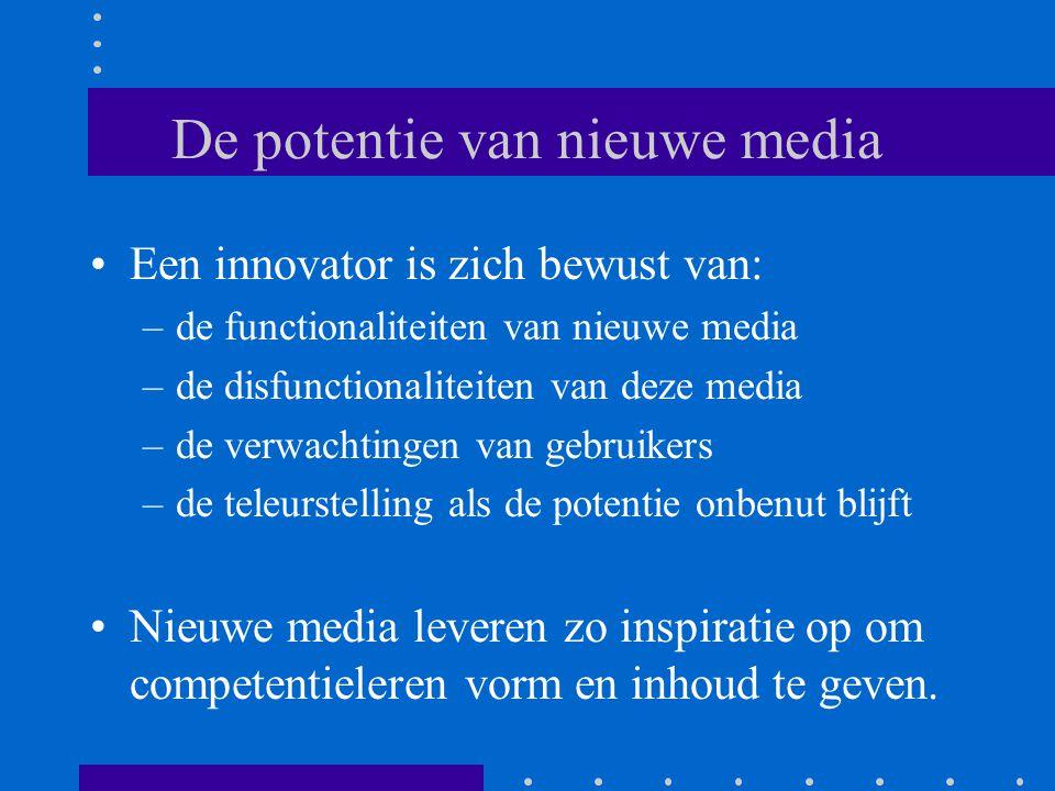 De potentie van nieuwe media Een innovator is zich bewust van: –de functionaliteiten van nieuwe media –de disfunctionaliteiten van deze media –de verwachtingen van gebruikers –de teleurstelling als de potentie onbenut blijft Nieuwe media leveren zo inspiratie op om competentieleren vorm en inhoud te geven.