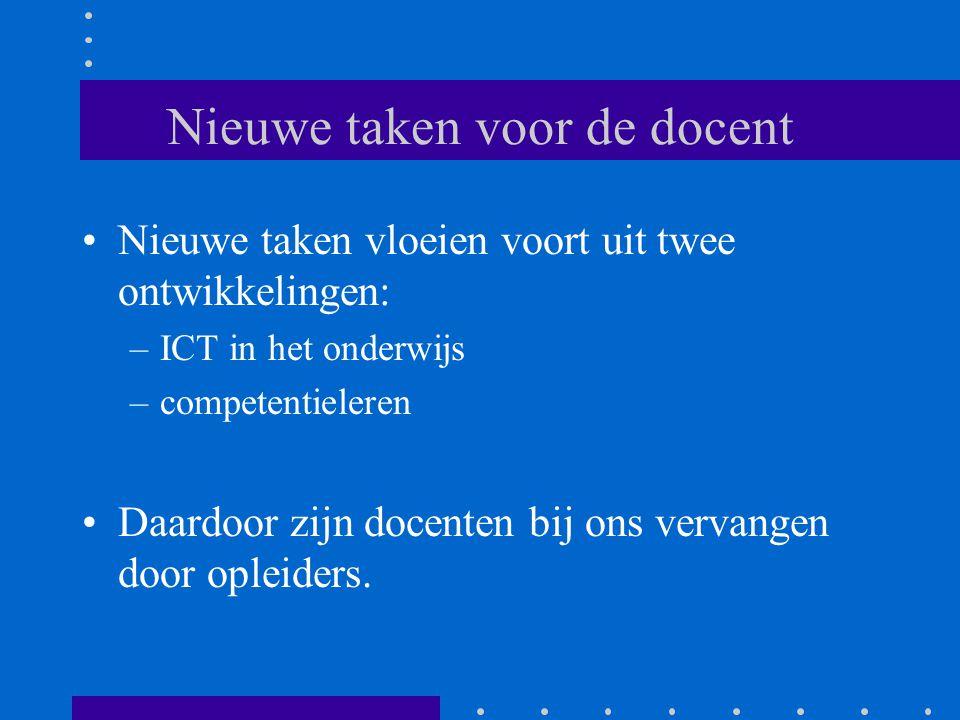 Nieuwe taken voor de docent Nieuwe taken vloeien voort uit twee ontwikkelingen: –ICT in het onderwijs –competentieleren Daardoor zijn docenten bij ons vervangen door opleiders.