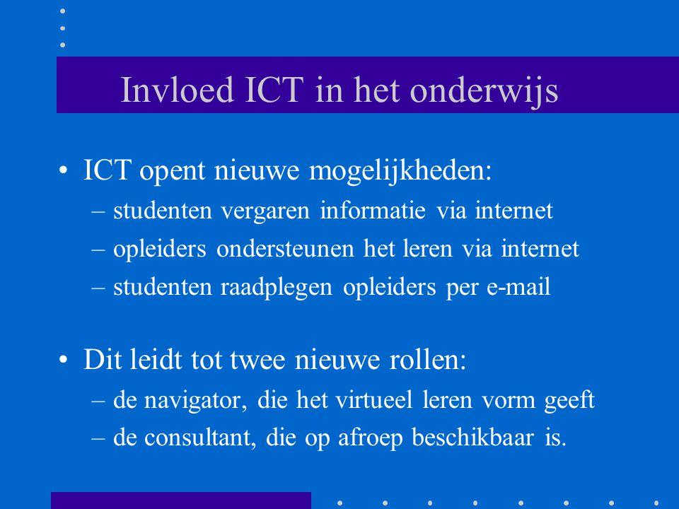 Invloed ICT in het onderwijs ICT opent nieuwe mogelijkheden: –studenten vergaren informatie via internet –opleiders ondersteunen het leren via internet –studenten raadplegen opleiders per e-mail Dit leidt tot twee nieuwe rollen: –de navigator, die het virtueel leren vorm geeft –de consultant, die op afroep beschikbaar is.