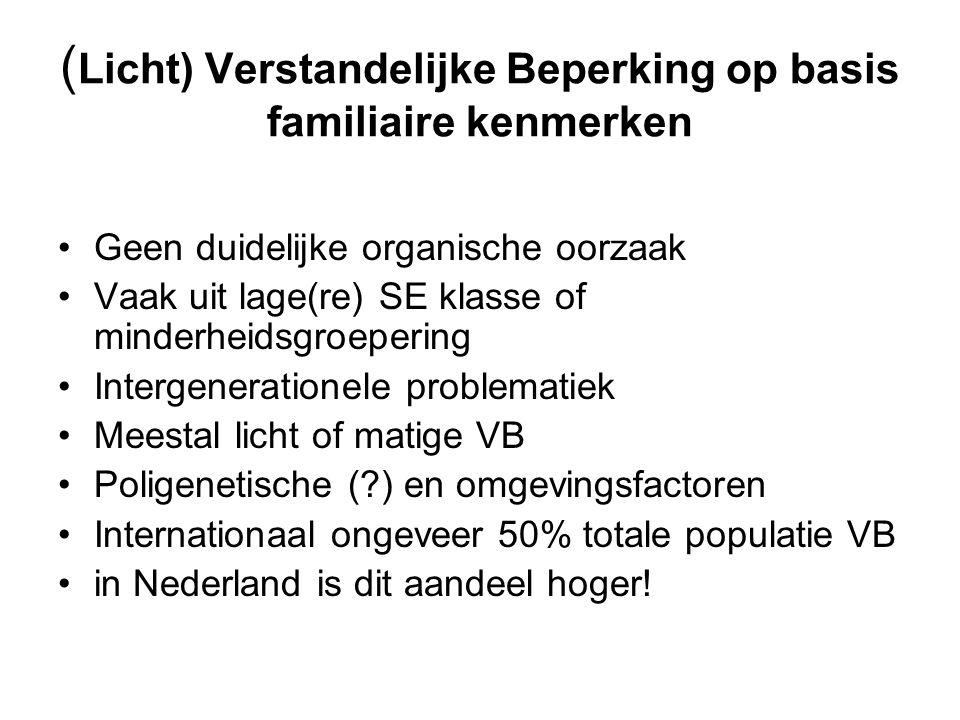 ( Licht) Verstandelijke Beperking op basis familiaire kenmerken Geen duidelijke organische oorzaak Vaak uit lage(re) SE klasse of minderheidsgroepering Intergenerationele problematiek Meestal licht of matige VB Poligenetische ( ) en omgevingsfactoren Internationaal ongeveer 50% totale populatie VB in Nederland is dit aandeel hoger!