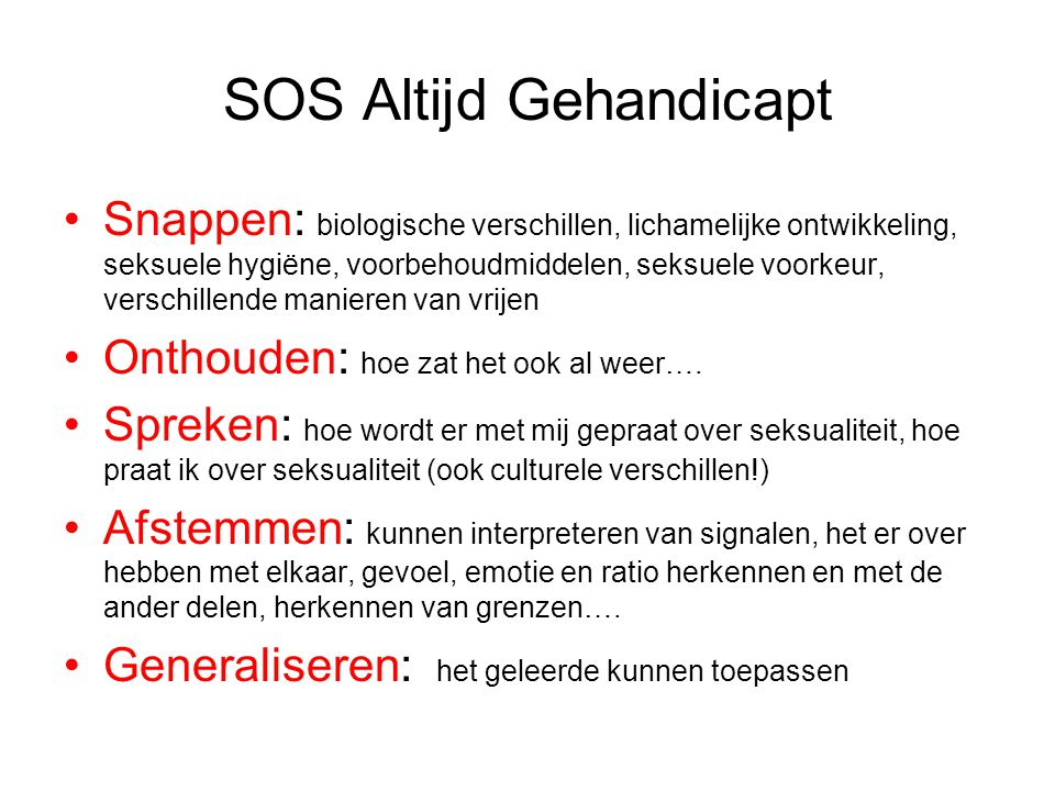 SOS Altijd Gehandicapt Snappen: biologische verschillen, lichamelijke ontwikkeling, seksuele hygiëne, voorbehoudmiddelen, seksuele voorkeur, verschillende manieren van vrijen Onthouden: hoe zat het ook al weer….