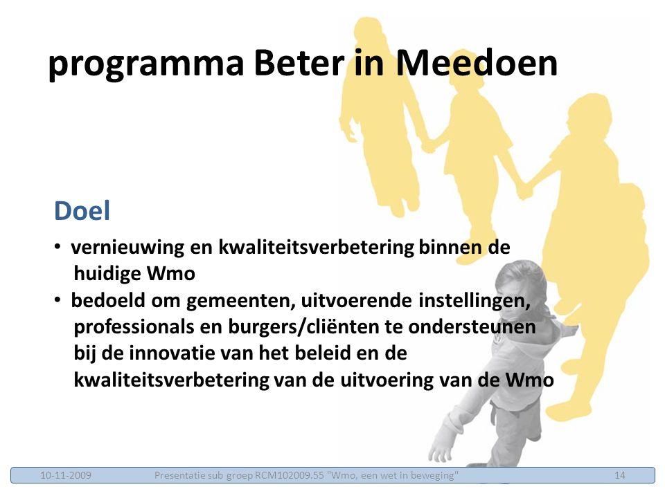 Doel vernieuwing en kwaliteitsverbetering binnen de huidige Wmo bedoeld om gemeenten, uitvoerende instellingen, professionals en burgers/cliënten te ondersteunen bij de innovatie van het beleid en de kwaliteitsverbetering van de uitvoering van de Wmo programma Beter in Meedoen Presentatie sub groep RCM102009.55 Wmo, een wet in beweging 1410-11-2009
