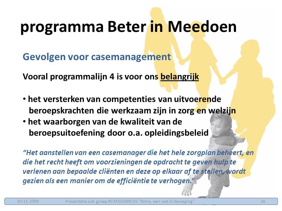 Gevolgen voor casemanagement Vooral programmalijn 4 is voor ons belangrijk het versterken van competenties van uitvoerende beroepskrachten die werkzaam zijn in zorg en welzijn het waarborgen van de kwaliteit van de beroepsuitoefening door o.a.