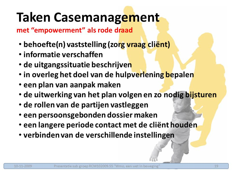 behoefte(n) vaststelling (zorg vraag cliënt) informatie verschaffen de uitgangssituatie beschrijven in overleg het doel van de hulpverlening bepalen een plan van aanpak maken de uitwerking van het plan volgen en zo nodig bijsturen de rollen van de partijen vastleggen een persoonsgebonden dossier maken een langere periode contact met de cliënt houden verbinden van de verschillende instellingen Taken Casemanagement met empowerment als rode draad Presentatie sub groep RCM102009.55 Wmo, een wet in beweging 1910-11-2009