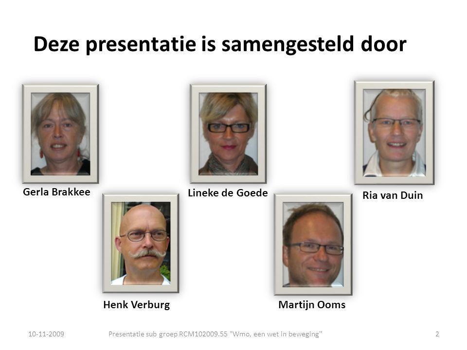 Deze presentatie is samengesteld door Presentatie sub groep RCM102009.55 Wmo, een wet in beweging 2 Gerla Brakkee Ria van Duin Martijn Ooms Lineke de Goede Henk Verburg 10-11-2009