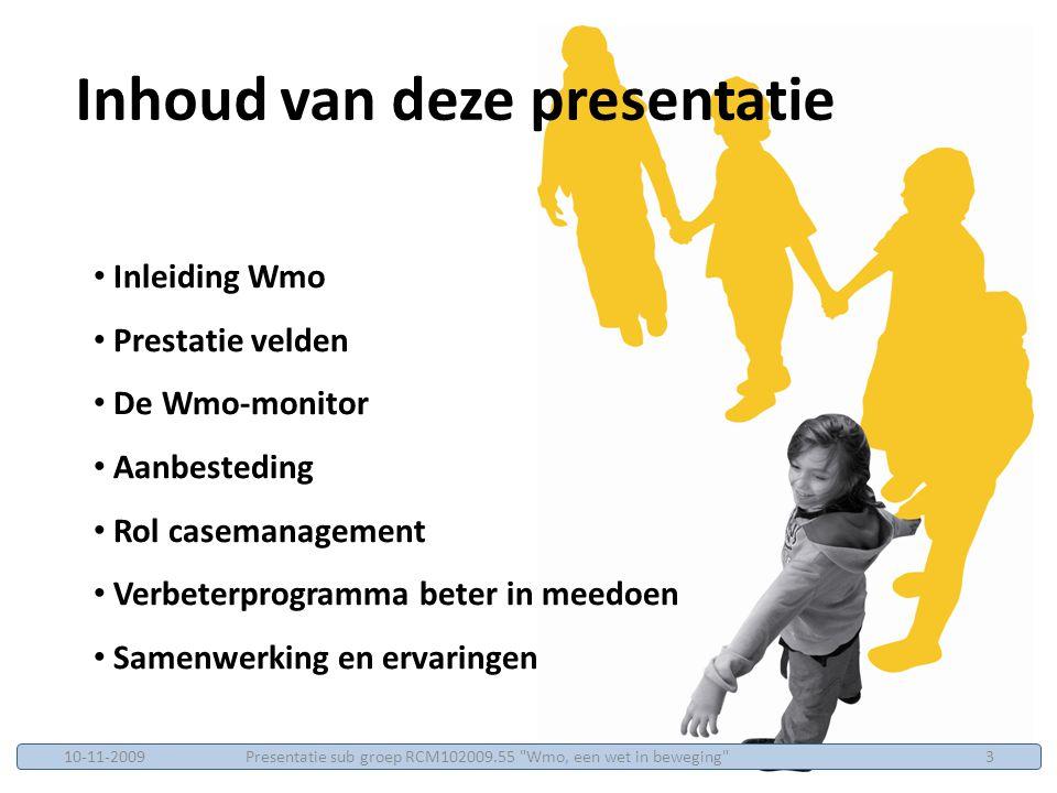Inleiding Wmo Prestatie velden De Wmo-monitor Aanbesteding Rol casemanagement Verbeterprogramma beter in meedoen Samenwerking en ervaringen Inhoud van deze presentatie Presentatie sub groep RCM102009.55 Wmo, een wet in beweging 310-11-2009
