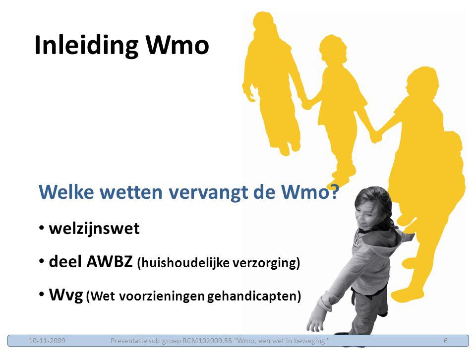 De 9 prestatievelden Wmo 1.het bevorderen van sociale samenhang en leefbaarheid 2.op preventie gerichte ondersteuning van jeugdigen 3.geven van informatie, advies en cliëntondersteuning 4.ondersteunen van mantelzorgers en vrijwilligers 5.bevorderen van deelname aan het maatschappelijke verkeer en bevorderen van het zelfstandig functioneren van mensen met een beperking Inleiding Wmo Presentatie sub groep RCM102009.55 Wmo, een wet in beweging 710-11-2009