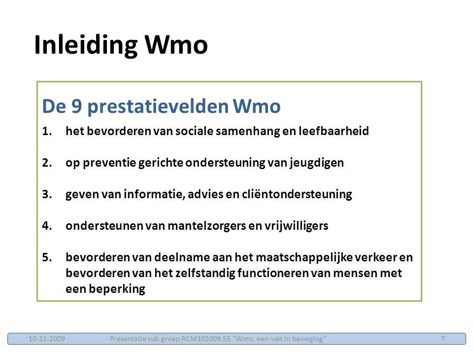 De 9 prestatievelden Wmo 6.het verlenen van voorzieningen aan mensen met een beperking of een chronisch psychisch probleem of een psychosociaal probleem ten behoeve van het behoud van hun zelfstandig functioneren of hun deelname aan het maatschappelijk verkeer 7.maatschappelijke opvang (vrouwenopvang en huiselijk geweld) 8.bevorderen van openbare geestelijke gezondheidszorg, met uitzondering van het bieden van psychosociale hulp bij rampen 9.het bevorderen van verslavingsbeleid Inleiding Wmo Presentatie sub groep RCM102009.55 Wmo, een wet in beweging 810-11-2009