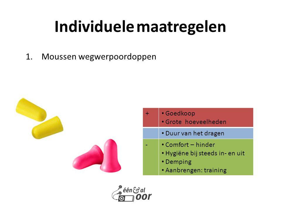 1.Moussen wegwerpoordoppen Individuele maatregelen + Goedkoop Grote hoeveelheden Duur van het dragen - Comfort – hinder Hygiëne bij steeds in- en uit