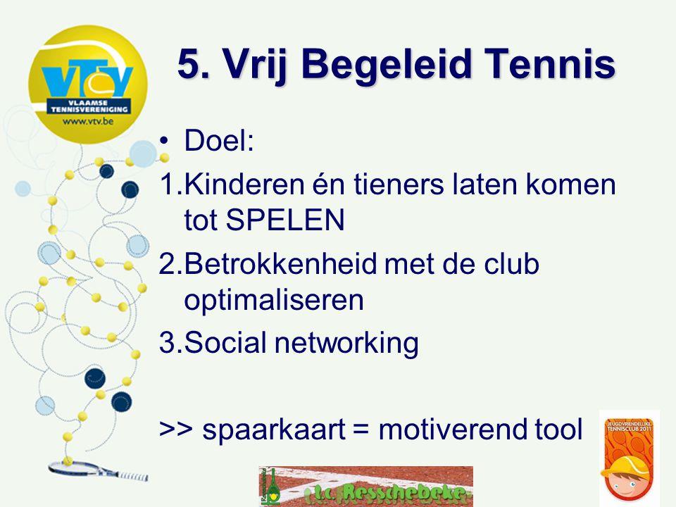 5. Vrij Begeleid Tennis Doel: 1.Kinderen én tieners laten komen tot SPELEN 2.Betrokkenheid met de club optimaliseren 3.Social networking >> spaarkaart