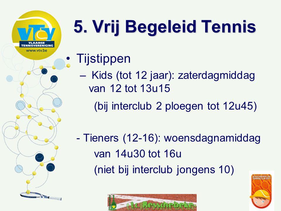 5. Vrij Begeleid Tennis Tijstippen – Kids (tot 12 jaar): zaterdagmiddag van 12 tot 13u15 (bij interclub 2 ploegen tot 12u45) - Tieners (12-16): woensd