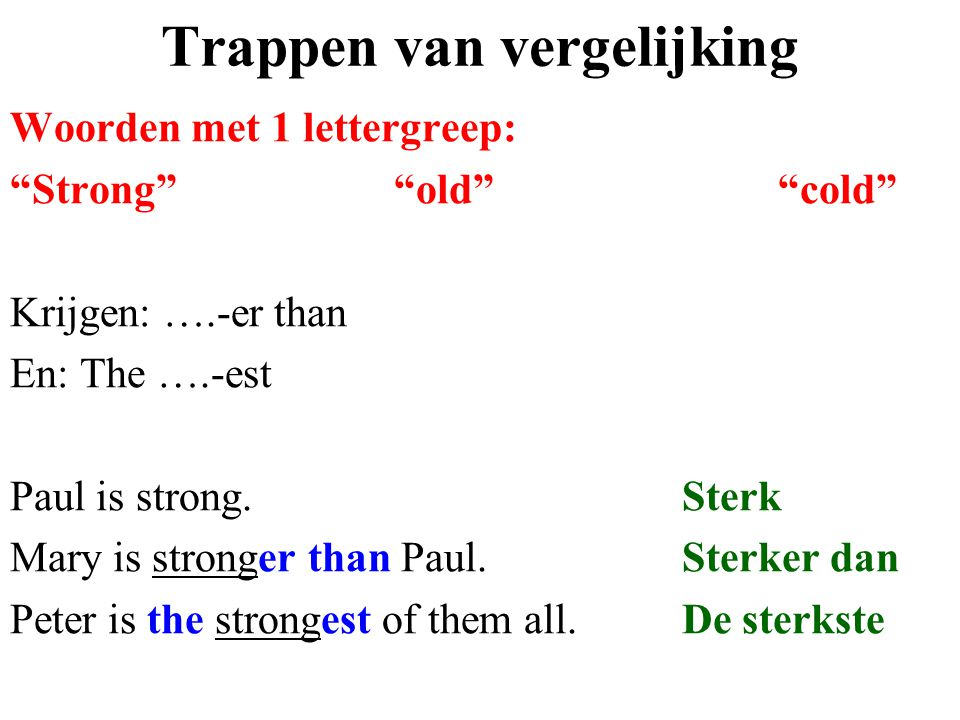 "Trappen van vergelijking Woorden met 1 lettergreep: ""Strong""""old""""cold"" Krijgen: ….-er than En: The ….-est Paul is strong.Sterk Mary is stronger than"