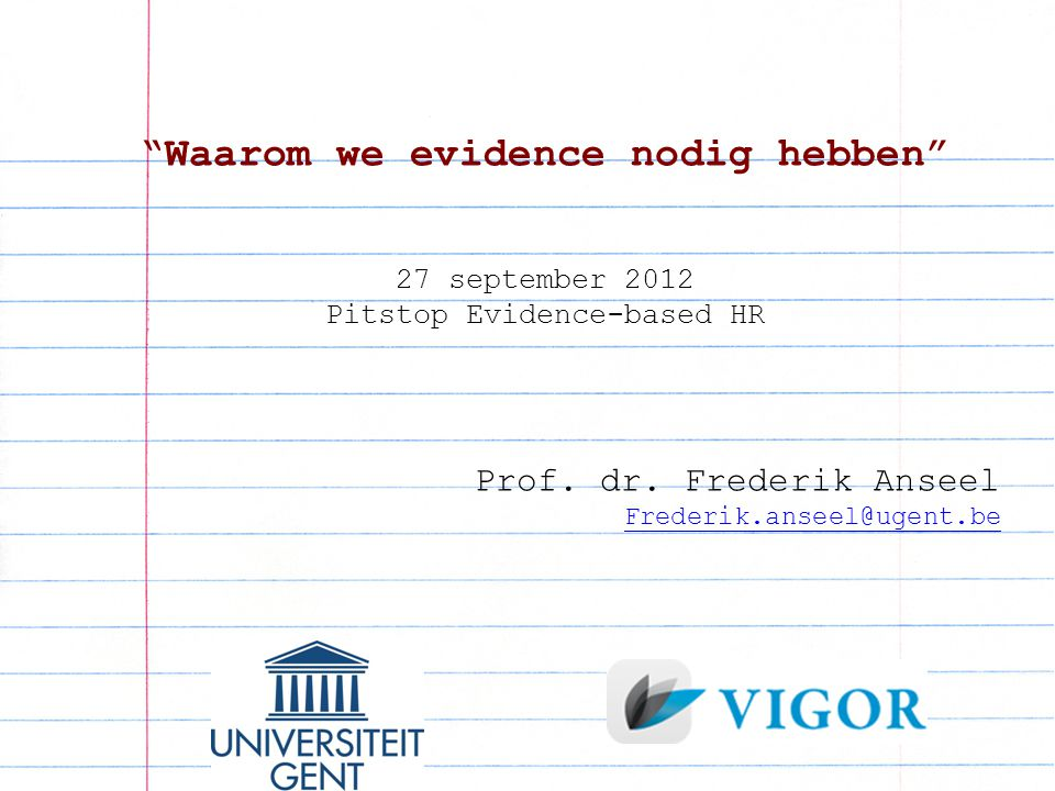"""""""Waarom we evidence nodig hebben"""" 27 september 2012 Pitstop Evidence-based HR Prof. dr. Frederik Anseel Frederik.anseel@ugent.be"""